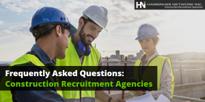 Frequently Asked Questions About Construction Recruitment Agencies